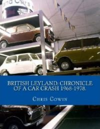 British Leyland: Chronicle of a Car Crash 1968-1978 by Chris Cowin